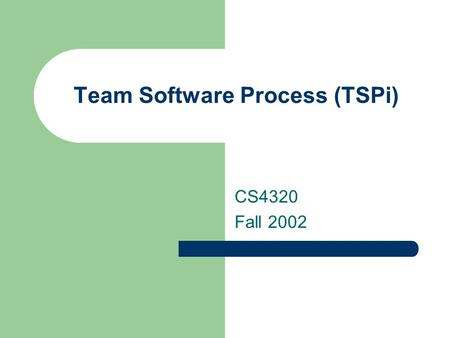 Team Software Process (TSPi) CS4320 Fall 2002. TSP Strategy Provide a simple process framework based on the PSP. Use modest, well-defined problems. Develop.