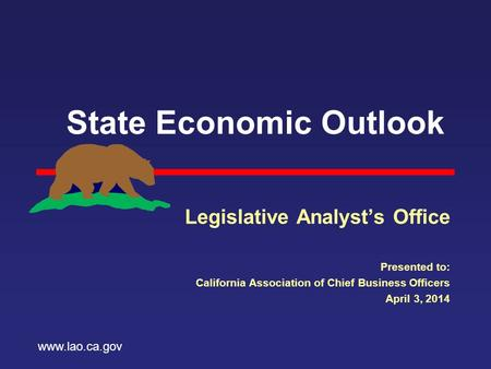 State Economic Outlook Legislative Analyst's Office Presented to: California Association of Chief Business Officers April 3, 2014 www.lao.ca.gov.