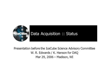 IceCube Data Acquisition :: Status Presentation before the IceCube Science Advisory Committee W. R. Edwards / K. Hanson for DAQ Mar 29, 2006 – Madison,