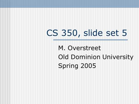 CS 350, slide set 5 M. Overstreet Old Dominion University Spring 2005.