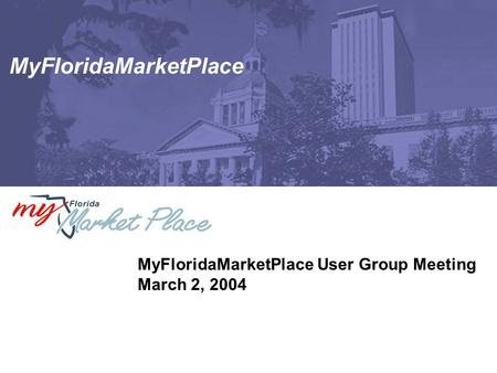 MyFloridaMarketPlace MyFloridaMarketPlace User Group Meeting March 2, 2004.