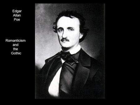 Edgar Allan Poe Romanticism and the Gothic. Romanticism vs. Gothic Romantic writers celebrated the beauties of nature. Gothic writers were peering into.