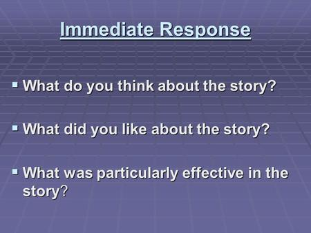 Immediate Response  What do you think about the story?  What did you like about the story?  What was particularly effective in the story?