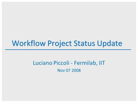 Workflow Project Status Update Luciano Piccoli - Fermilab, IIT Nov 07 2008.