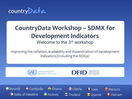 CountryData Workshop – SDMX for Development Indicators Welcome to the 3 rd workshop Improving the collation, availability and dissemination of development.