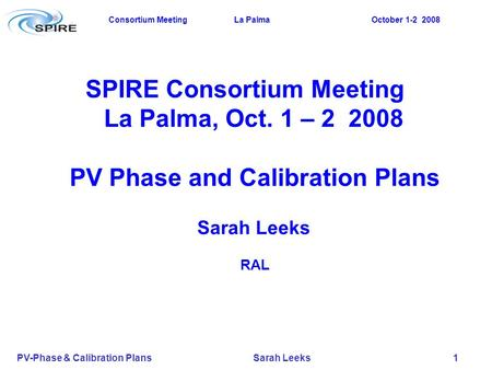 Consortium Meeting La Palma October 1-2 2008 PV-Phase & Calibration Plans Sarah Leeks 1 SPIRE Consortium Meeting La Palma, Oct. 1 – 2 2008 PV Phase and.