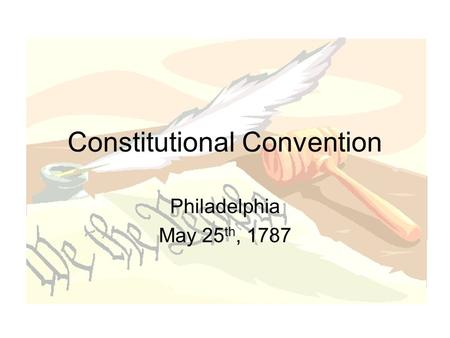 Constitutional Convention Philadelphia May 25 th, 1787.
