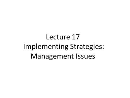 Lecture 17 Implementing Strategies: Management Issues.