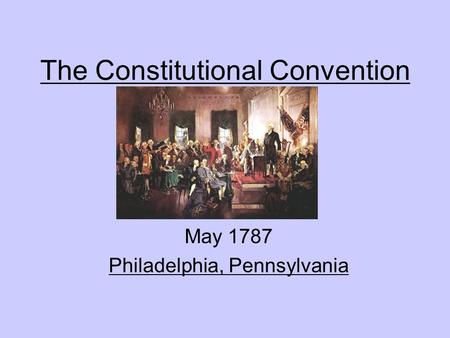 The Constitutional Convention May 1787 Philadelphia, Pennsylvania.