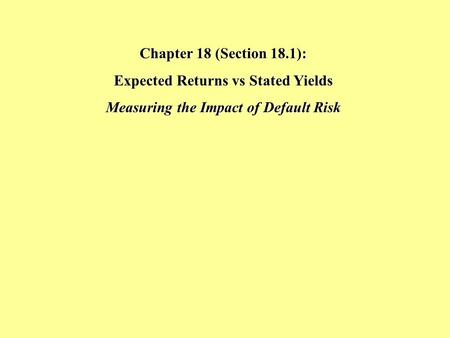 Chapter 18 (Section 18.1): Expected Returns vs Stated Yields Measuring the Impact of Default Risk.
