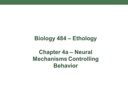 Biology 484 – Ethology <strong>Chapter</strong> 4a – Neural Mechanisms Controlling Behavior.