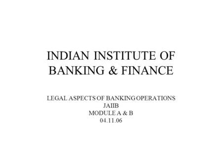 INDIAN INSTITUTE OF BANKING & FINANCE LEGAL ASPECTS OF BANKING OPERATIONS JAIIB MODULE A & B 04.11.06.