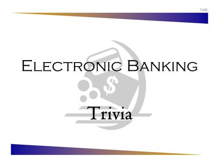 7.2.G2 Electronic Banking Trivia. 7.2.G2 © Family Economics & Financial Education – Revised May 2005 – Financial Institutions Unit – Electronic Banking.