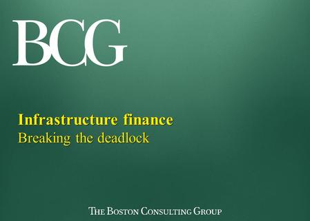 Infrastructure finance Breaking the deadlock Infrastructure finance Breaking the deadlock.