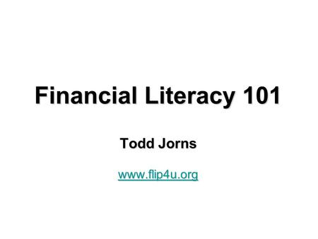 Financial Literacy 101 Todd Jorns www.flip4u.org.