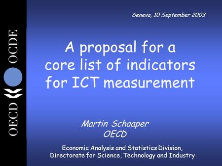 Economic Analysis and Statistics Division, Directorate for Science, Technology and Industry Geneva, 10 September 2003 Martin Schaaper OECD A proposal for.