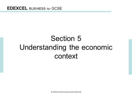 EDEXCEL BUSINESS for GCSE © 2009 Ian Marcousé and Naomi Birchall Section 5 Understanding the economic context.
