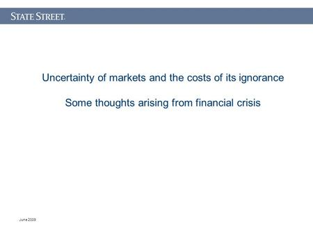 June 2009 Uncertainty of markets and the costs of its ignorance Some thoughts arising from financial crisis.