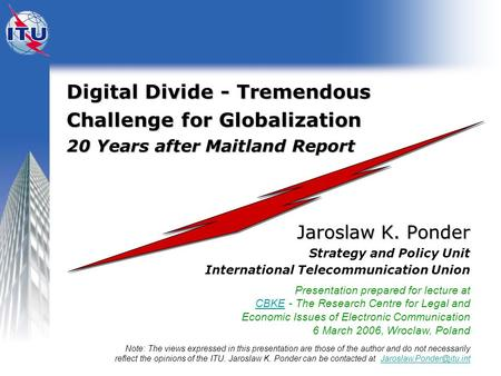 <strong>Digital</strong> Divide - Tremendous Challenge for Globalization 20 Years after Maitland Report Jaroslaw K. Ponder Strategy and Policy Unit International Telecommunication.