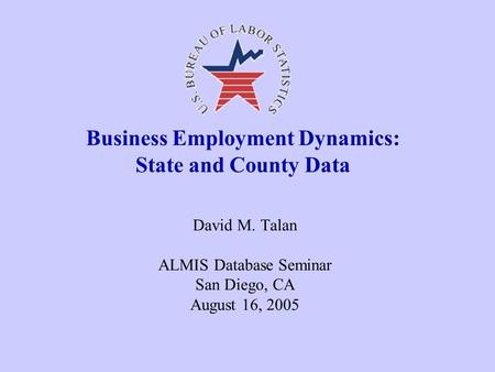 Business Employment Dynamics: State and County Data David M. Talan ALMIS Database Seminar San Diego, CA August 16, 2005.