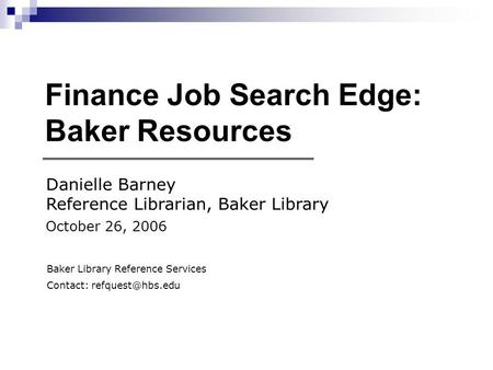Finance Job Search Edge: Baker Resources Danielle Barney Reference Librarian, Baker Library October 26, 2006 Baker Library Reference Services Contact: