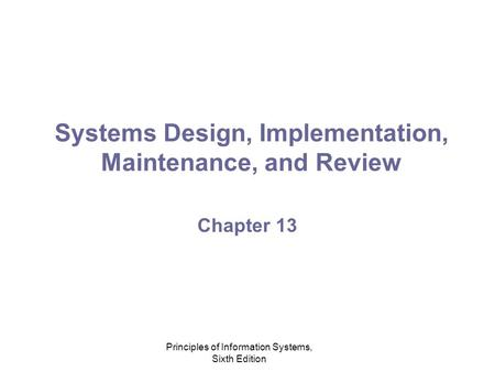 Principles of Information Systems, Sixth Edition Systems Design, Implementation, Maintenance, and Review Chapter 13.