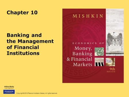 Copyright © 2010 Pearson Addison-Wesley. All rights reserved. Chapter 10 Banking and the Management of Financial Institutions.