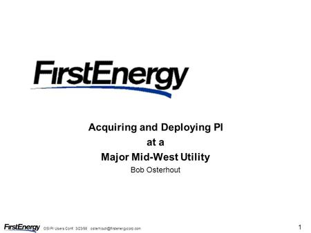 OSI PI Users Conf. 3/23/98 1 Acquiring and Deploying PI at a Major Mid-West Utility Bob Osterhout.