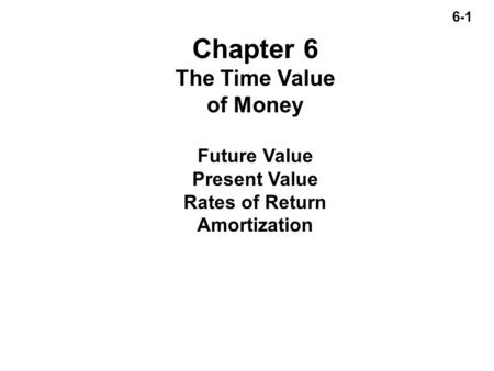 6-1 Chapter 6 The Time Value of Money Future Value Present Value Rates of Return Amortization.