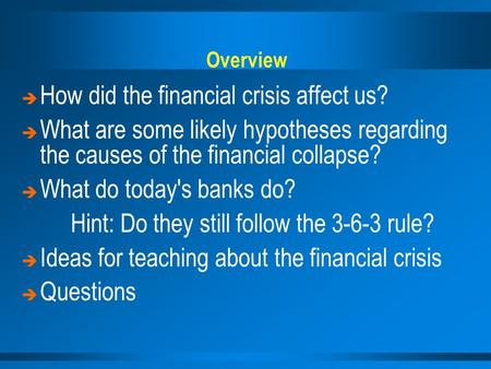 Overview   How did the financial crisis affect us?   What are some likely hypotheses regarding the causes of the financial collapse?   What do today's.