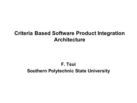 Criteria Based Software Product Integration Architecture F. Tsui Southern Polytechnic State University.
