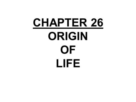 CHAPTER 26 ORIGIN OF LIFE. CHAPTER 26 EARLY EARTH AND THE ORIGIN OF LIFE Section A: Introduction to the History of Life 1.Life on Earth originated between.