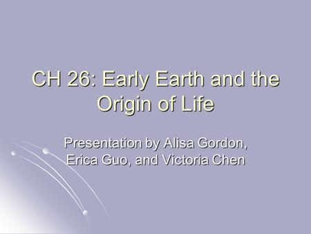 CH 26: Early Earth and the Origin of Life Presentation by Alisa Gordon, Erica Guo, and Victoria Chen.