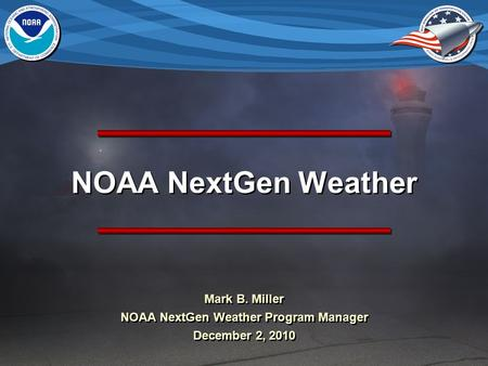 NOAA NextGen Weather Mark B. Miller NOAA NextGen Weather Program Manager December 2, 2010 Mark B. Miller NOAA NextGen Weather Program Manager December.