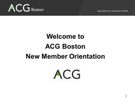 Welcome to ACG Boston New Member Orientation 1. ACG Profile and Membership The Association for Corporate Growth (www.ACG.org) is a global association.