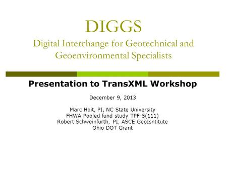DIGGS Digital Interchange for Geotechnical and Geoenvironmental Specialists Presentation to TransXML Workshop December 9, 2013 Marc Hoit, PI, NC State.