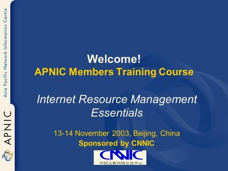 Welcome! APNIC Members Training Course Internet Resource Management Essentials 13-14 November 2003, Beijing, China Sponsored by CNNIC.