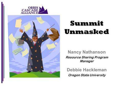 Nancy Nathanson Resource Sharing Program Manager Debbie Hackleman Oregon State University Summit Unmasked.