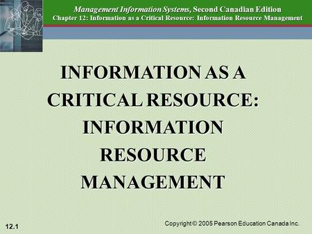 12.1 Copyright © 2005 Pearson Education Canada Inc. Management Information Systems, Second Canadian Edition Chapter 12: Information as a Critical Resource: