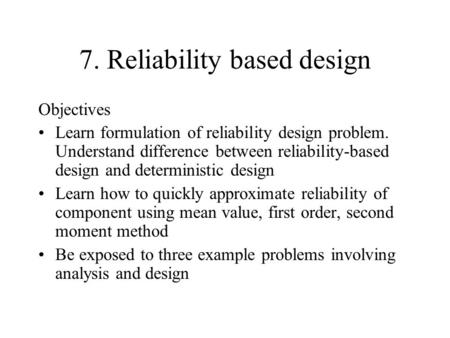 7. Reliability based design Objectives Learn formulation of reliability design problem. Understand difference between reliability-based design and deterministic.