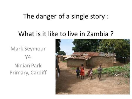 The danger of a single story : What is it like to live in Zambia ? Mark Seymour Y4 Ninian Park Primary, Cardiff.
