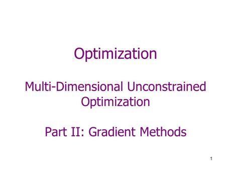 1 Optimization Multi-Dimensional Unconstrained Optimization Part II: Gradient Methods.
