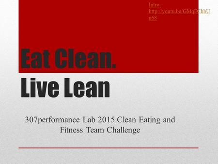 Eat Clean. Live Lean 307performance Lab 2015 Clean Eating and Fitness Team Challenge Intro:  n68.