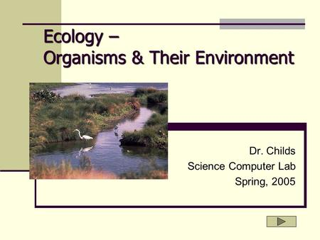 Ecology – Organisms & Their Environment Dr. Childs Science Computer Lab Spring, 2005.