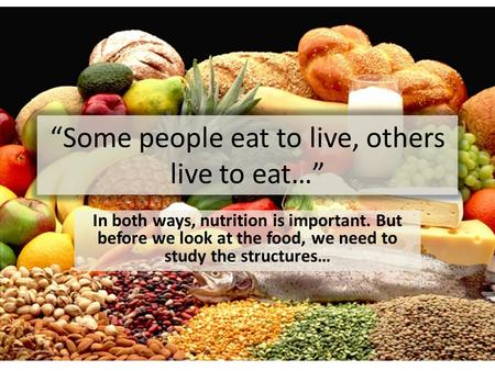 """Some people eat to live, others live to eat…"" In both ways, nutrition is important. But before we look at the food, we need to study the structures…"