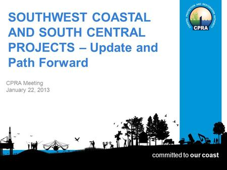 SOUTHWEST COASTAL AND SOUTH CENTRAL PROJECTS – Update and Path Forward CPRA Meeting January 22, 2013 committed to our coast.