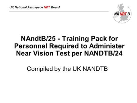 UK National Aerospace NDT Board NAndtB/25 - Training Pack for Personnel Required to Administer Near Vision Test per NANDTB/24 Compiled by the UK NANDTB.