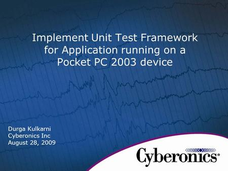 Implement Unit Test Framework for Application running on a Pocket PC 2003 device Durga Kulkarni Cyberonics Inc August 28, 2009.