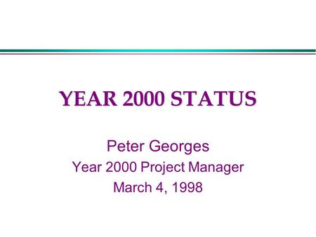 YEAR 2000 STATUS Peter Georges Year 2000 Project Manager March 4, 1998.