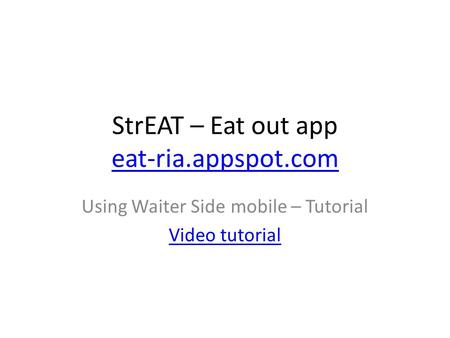 StrEAT – Eat out app eat-ria.appspot.com eat-ria.appspot.com Using Waiter Side mobile – Tutorial Video tutorial.